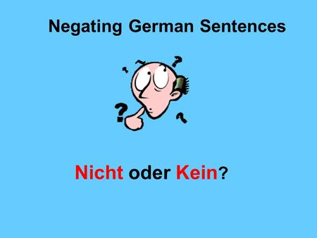 Negating German Sentences Nicht oder Kein ?. Some simple rules: Kein (not a, not any, no) is the negative of ein. It negates nouns preceded by ein or.