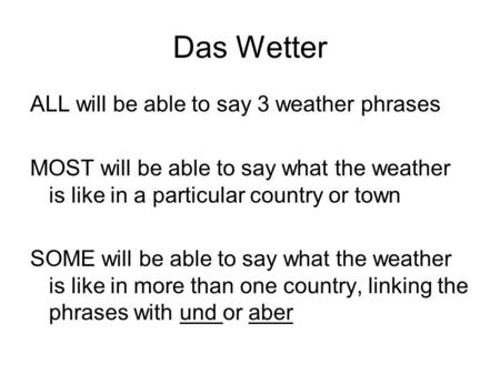 Das Wetter ALL will be able to say 3 weather phrases MOST will be able to say what the weather is like in a particular country or town SOME will be able.