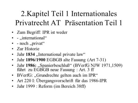 2.Kapitel Teil 1 Internationales Privatrecht AT Präsentation Teil 1 Zum Begriff: IPR ist weder - international - noch privat Zur Historie Jahr 1834 International.