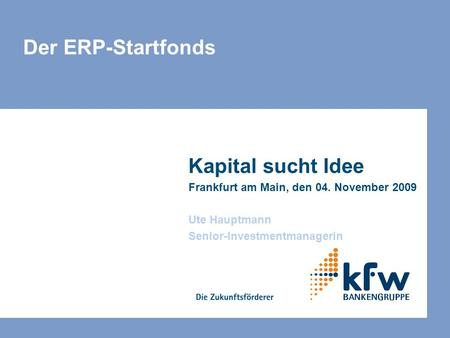 Der ERP-Startfonds Kapital sucht Idee Frankfurt am Main, den 04. November 2009 Ute Hauptmann Senior-Investmentmanagerin.