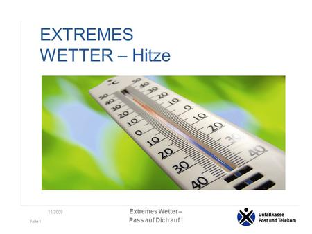 Extremes Wetter – Pass auf Dich auf ! Folie 1 11/2009 EXTREMES WETTER – Hitze.