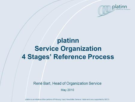 René Bart, Head of Organization Service May 2010 platinn Service Organization 4 Stages Reference Process platinn is an initiative of the cantons of Fribourg,