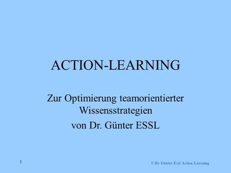 © Dr. Günter Essl Action Learning 1 ACTION-LEARNING Zur Optimierung teamorientierter Wissensstrategien von Dr. Günter ESSL.