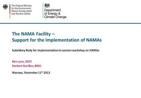 The NAMA Facility – Support for the Implementation of NAMAs Subsidiary Body for Implementation in-session workshop on NAMAs Ben Lyon, DECC Norbert Gorißen,