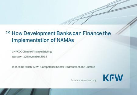 Bank aus Verantwortung How Development Banks can Finance the Implementation of NAMAs UNFCCC Climate Finance Briefing Warsaw - 12 November 2013 Jochen Harnisch,