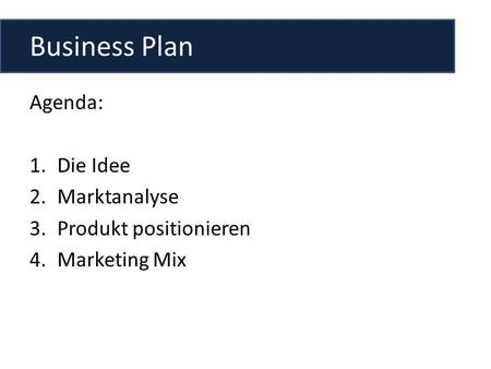 Business Plan Agenda: 1.Die Idee 2.Marktanalyse 3.Produkt positionieren 4.Marketing Mix.