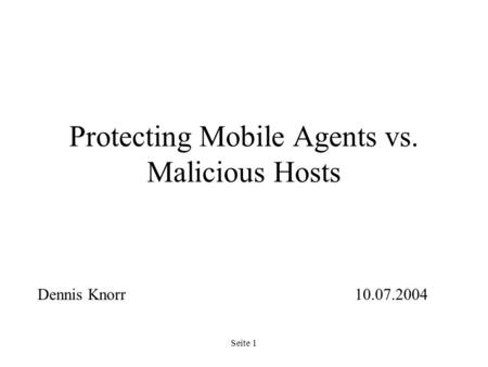 Seite 1 Protecting Mobile Agents vs. Malicious Hosts Dennis Knorr10.07.2004.