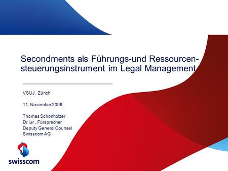 Secondments als Führungs-und Ressourcen- steuerungsinstrument im Legal Management VSUJ, Zürich 11. November 2009 Thomas Schönholzer Dr.iur., Fürsprecher.