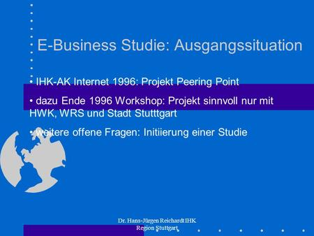 Dr. Hans-Jürgen Reichardt IHK Region Stuttgart E-Business Studie: Ausgangssituation IHK-AK Internet 1996: Projekt Peering Point dazu Ende 1996 Workshop: