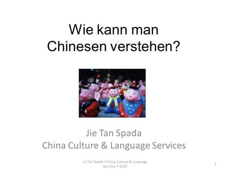 Jie Tan Spada China Culture & Language Services 2010 1 Wie kann man Chinesen verstehen? Jie Tan Spada China Culture & Language Services.