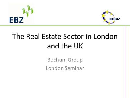 The Real Estate Sector in London and the UK Bochum Group London Seminar.