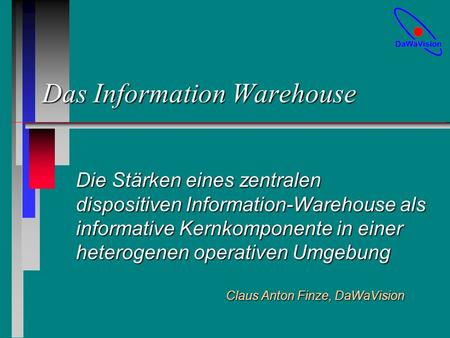 Das Information Warehouse Die Stärken eines zentralen dispositiven Information-Warehouse als informative Kernkomponente in einer heterogenen operativen.