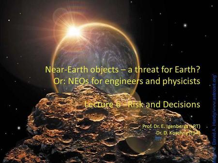 1 1 Near-Earth objects – a threat for Earth? Or: NEOs for engineers and physicists Lecture 6 –Risk and Decisions Prof. Dr. E. Igenbergs (LRT) Dr. D. Koschny.