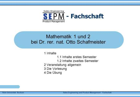 Ruhr-Universität Bochum Sales Engineering and Product Management - Fachschaft - Fachschaft Mathematik 1 und 2 bei Dr. rer. nat. Otto Schafmeister 1 Inhalte.