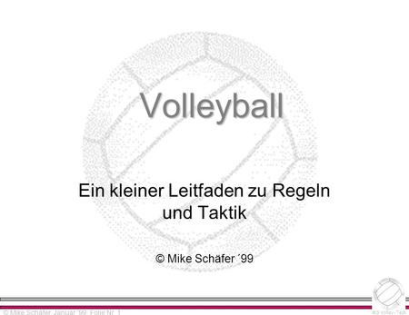 Alpha-Version 0.0 Please read distribution notes! © Mike Schäfer MS Volley-Tech © Mike Schäfer, Januar ´99, Folie Nr. 1 Volleyball Ein kleiner Leitfaden.
