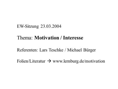 EW-Sitzung 23.03.2004 Thema: Motivation / Interesse Referenten: Lars Teschke / Michael Bürger Folien/Literatur www.lernburg.de/motivation.