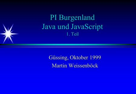 PI Burgenland Java und JavaScript 1. Teil Güssing, Oktober 1999 Martin Weissenböck.