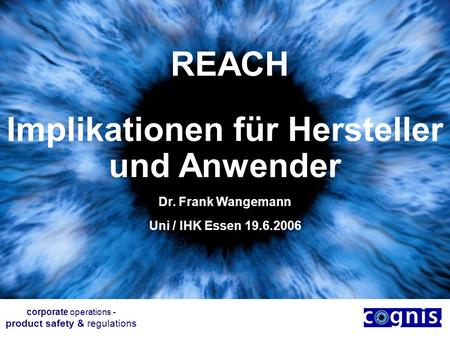 REACH Implikationen für Hersteller und Anwender Dr. Frank Wangemann Uni / IHK Essen 19.6.2006 corporate operations - product safety & regulations.