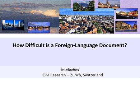 Data Analytics(1) M.Vlachos IBM Research – Zurich, Switzerland How Difficult is a Foreign-Language Document?