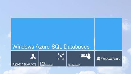 [Sprecher/Autor] [Titel] [Organisation][Kontaktinfos] Windows Azure Windows Azure SQL Databases.