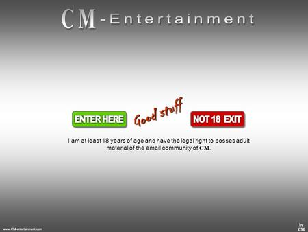 Www. CM -entertainment.com by CM I am at least 18 years of age and have the legal right to posses adult material of the email community of CM. G o o d.