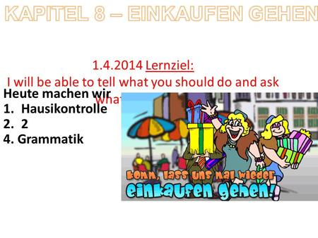 1.4.2014 Lernziel: I will be able to tell what you should do and ask what I should do Heute machen wir 1.Hausikontrolle 2.2 4. Grammatik.