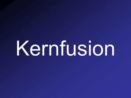 Kernfusion.