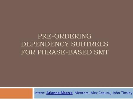 PRE-ORDERING DEPENDENCY SUBTREES FOR PHRASE-BASED SMT Intern: Arianna Bisazza. Mentors: Alex Ceausu, John Tinsley.