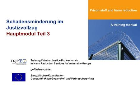 Schadensminderung im Justizvollzug Hauptmodul Teil 3 Training Criminal Justice Professionals in Harm Reduction Services for Vulnerable Groups gefördert.