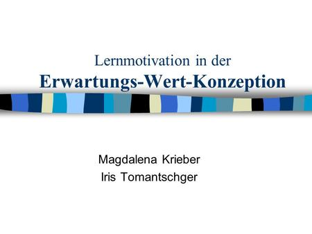 Lernmotivation in der Erwartungs-Wert-Konzeption Magdalena Krieber Iris Tomantschger.