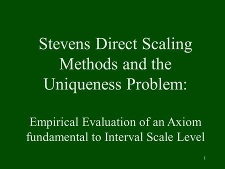 1 Stevens Direct Scaling Methods and the Uniqueness Problem: Empirical Evaluation of an Axiom fundamental to Interval Scale Level.