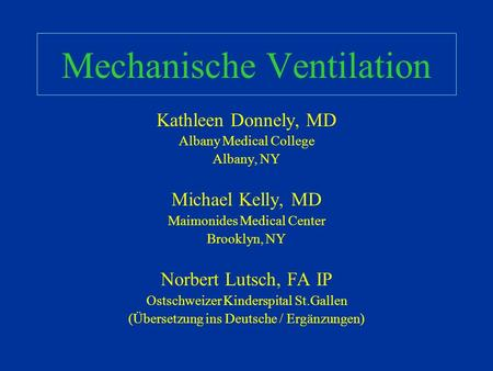 Mechanische Ventilation Kathleen Donnely, MD Albany Medical College Albany, NY Michael Kelly, MD Maimonides Medical Center Brooklyn, NY Norbert Lutsch,