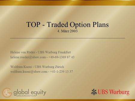 TOP - Traded Option Plans 4. März 2003 Helene von Röder - UBS Warburg Frankfurt - +49-69-1369 87 43 Wolfram Kuoni - UBS Warburg.