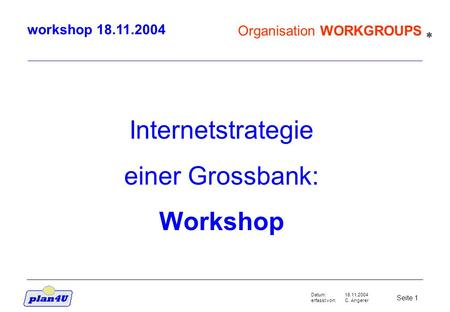 18.11.2004 C. Angerer Seite 1 Datum: erfasst von: Organisation WORKGROUPS workshop 18.11.2004 Internetstrategie einer Grossbank: Workshop *