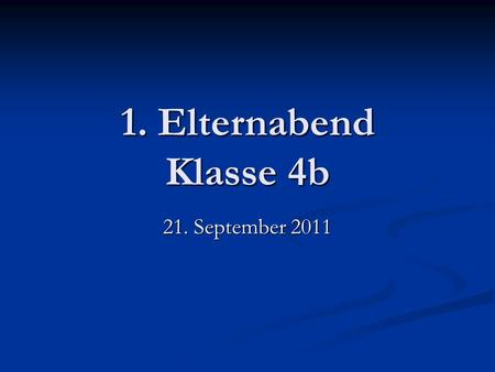 1. Elternabend Klasse 4b 21. September 2011.