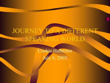 JOURNEY TO A DIFFERENT SPEAKING WORLD Cookie Halbritter July 8, 2003.