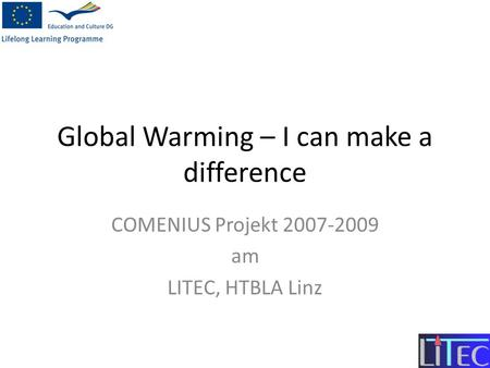 Global Warming – I can make a difference COMENIUS Projekt 2007-2009 am LITEC, HTBLA Linz.