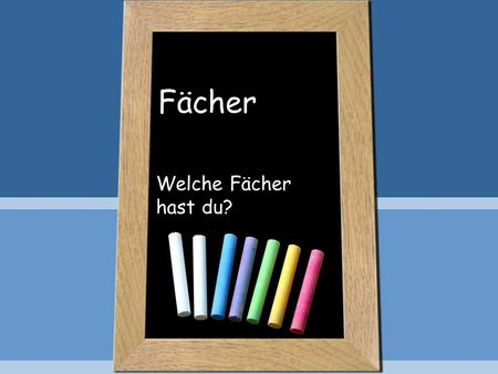 Fächer Welche Fächer hast du?. Objective You will discuss the subjects in German You will review time and days of the week You will be able to discuss.