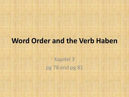 Word Order and the Verb Haben Kapitel 3 pg 78 and pg 81.