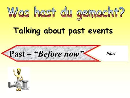 "Was hast du gemacht? Talking about past events Past – ""Before now"" Now."