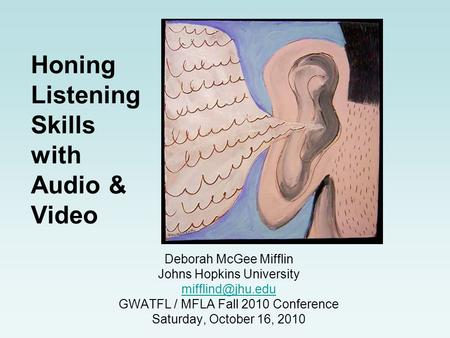 Honing Listening Skills with Audio & Video Deborah McGee Mifflin Johns Hopkins University GWATFL / MFLA Fall 2010 Conference Saturday,