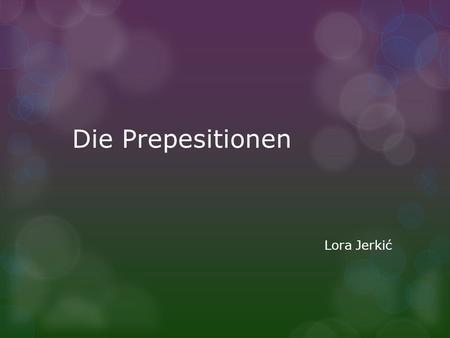 Die Prepesitionen Lora Jerkić. Das Wortschatz (Präpositionen mit Dativ und Akkusativ) An-horizontal- at, on, to Auf-vertical-at, to, on, upon In-in, into.