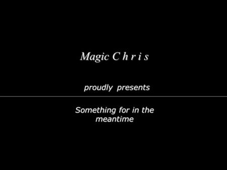 Magic C h r i s proudly Something for in the meantime presents Let me entertain you...