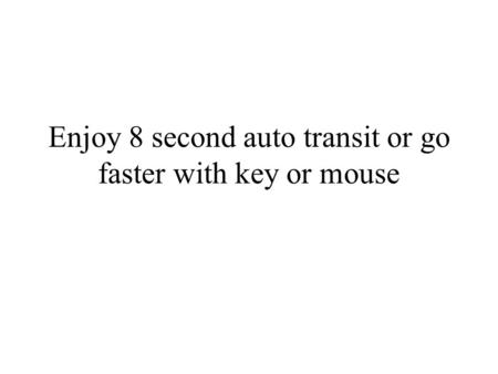Enjoy 8 second auto transit or go faster with key or mouse.
