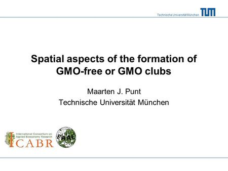 Technische Universität München Spatial aspects of the formation of GMO-free or GMO clubs Maarten J. Punt Technische Universität München.
