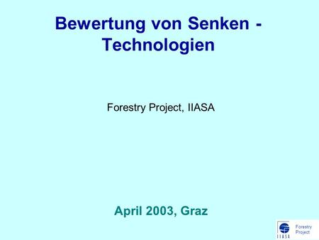 Forestry Project Bewertung von Senken - Technologien Forestry Project, IIASA April 2003, Graz.