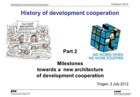Pestalozzi 7/2012 International Development Cooperation History of development cooperation Part 2 Milestones towards a new architecture of development.