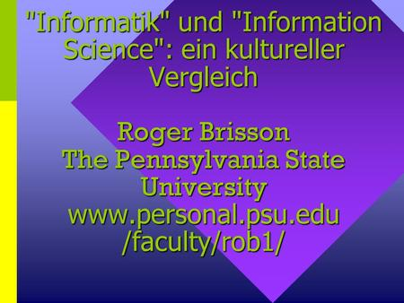 Informatik und Information Science: ein kultureller Vergleich Roger Brisson The Pennsylvania State University www.personal.psu.edu /faculty/rob1/
