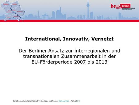 Senatsverwaltung für Wirtschaft, Technologie und Frauen | Barbara Staib | Referat II C International, Innovativ, Vernetzt Der Berliner Ansatz zur interregionalen.