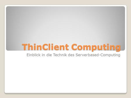 ThinClient Computing Einblick in die Technik des Serverbased-Computing.